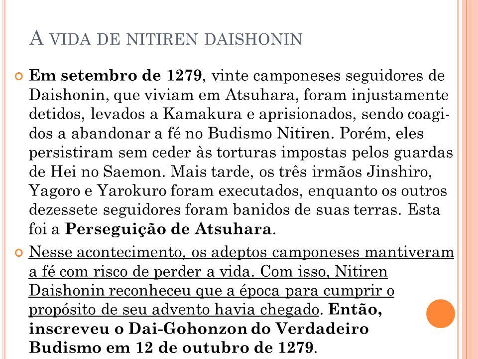 A VIDA DE NITIREN DAISHONIN Em setembro de 1279, vinte camponeses seguidores de Daishonin, que viviam em Atsuhara, foram injustamente detidos, levad