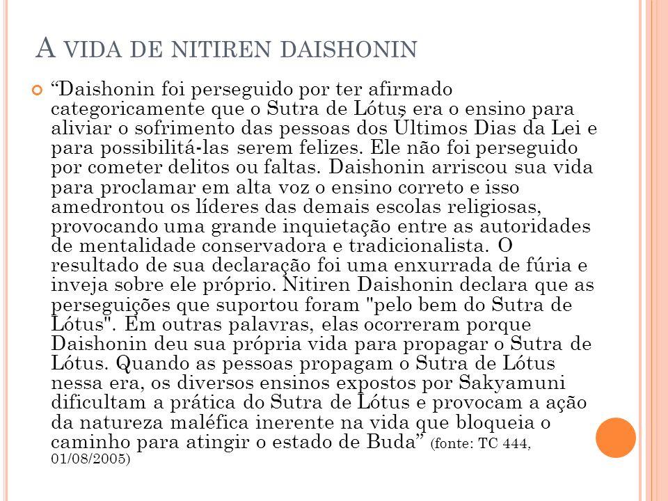 A VIDA DE NITIREN DAISHONIN Daishonin foi perseguido por ter afirmado categoricamente que o Sutra de Lótus era o ensino para aliviar o sofrimento das