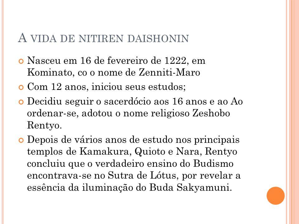 A VIDA DE NITIREN DAISHONIN Nasceu em 16 de fevereiro de 1222, em Kominato, co o nome de Zenniti-Maro Com 12 anos, iniciou seus estudos; Decidiu segui