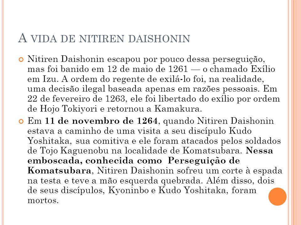 A VIDA DE NITIREN DAISHONIN Nitiren Daishonin escapou por pouco dessa perseguição, mas foi banido em 12 de maio de 1261 o chamado Exílio em Izu. A ord