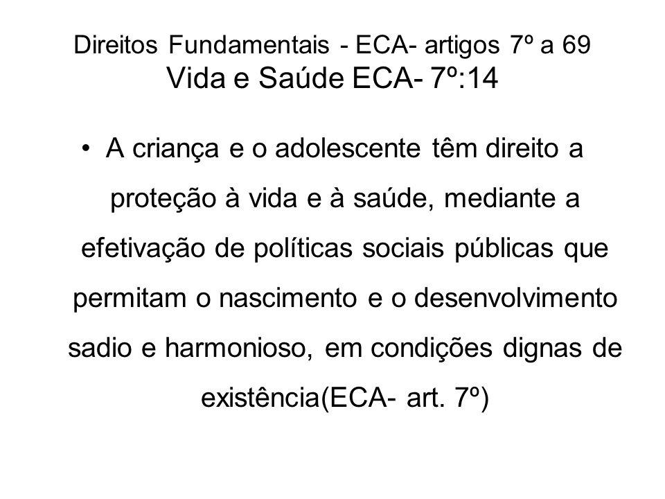 Direitos Fundamentais - ECA- artigos 7º a 69 Vida e Saúde ECA- 7º:14 A criança e o adolescente têm direito a proteção à vida e à saúde, mediante a efe