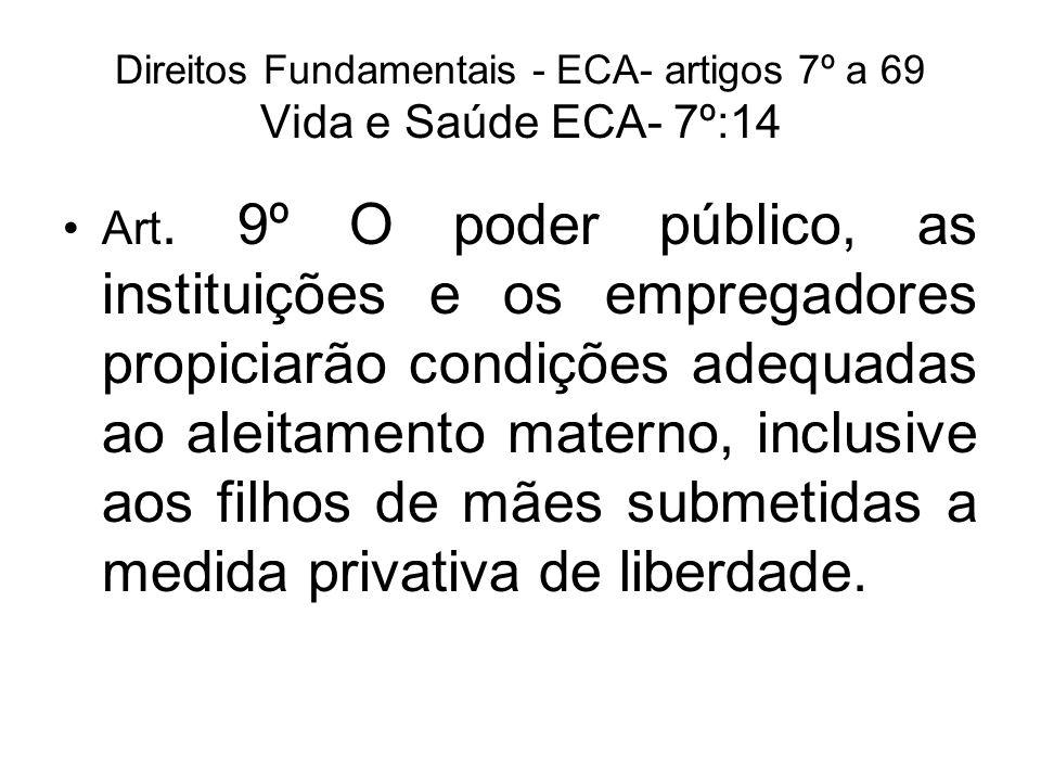 Direitos Fundamentais - ECA- artigos 7º a 69 Vida e Saúde ECA- 7º:14 Art. 9º O poder público, as instituições e os empregadores propiciarão condições