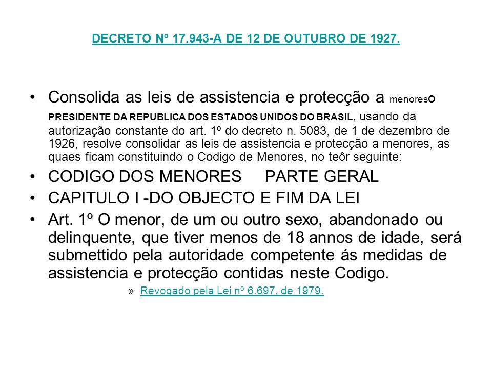 DECRETO Nº 17.943-A DE 12 DE OUTUBRO DE 1927. Consolida as leis de assistencia e protecção a menoresO PRESIDENTE DA REPUBLICA DOS ESTADOS UNIDOS DO BR