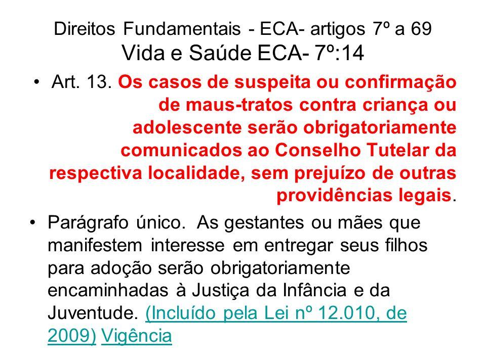 Direitos Fundamentais - ECA- artigos 7º a 69 Vida e Saúde ECA- 7º:14 Art. 13. Os casos de suspeita ou confirmação de maus-tratos contra criança ou ado