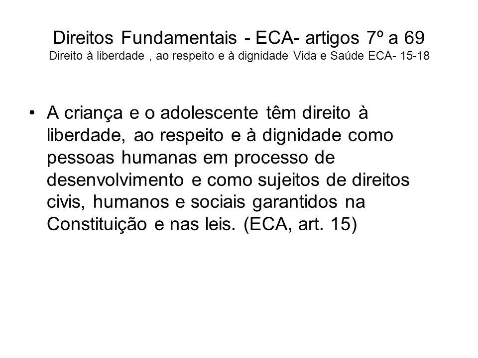 Direitos Fundamentais - ECA- artigos 7º a 69 Direito à liberdade, ao respeito e à dignidade Vida e Saúde ECA- 15-18 A criança e o adolescente têm dire