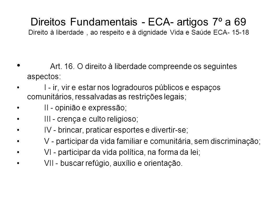 Direitos Fundamentais - ECA- artigos 7º a 69 Direito à liberdade, ao respeito e à dignidade Vida e Saúde ECA- 15-18 Art. 16. O direito à liberdade com