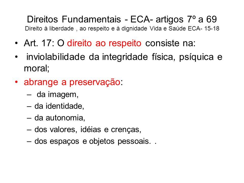 Direitos Fundamentais - ECA- artigos 7º a 69 Direito à liberdade, ao respeito e à dignidade Vida e Saúde ECA- 15-18 Art. 17: O direito ao respeito con