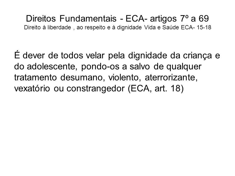 Direitos Fundamentais - ECA- artigos 7º a 69 Direito à liberdade, ao respeito e à dignidade Vida e Saúde ECA- 15-18 É dever de todos velar pela dignid