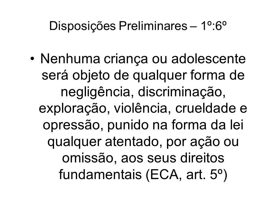 Disposições Preliminares – 1º:6º Nenhuma criança ou adolescente será objeto de qualquer forma de negligência, discriminação, exploração, violência, cr