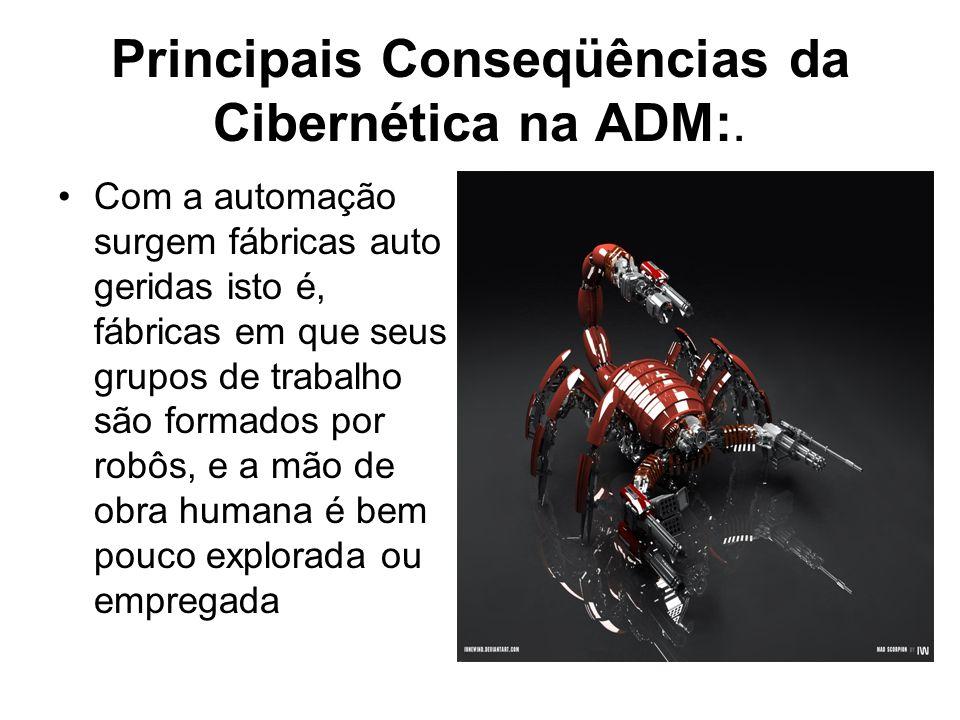 Principais Conseqüências da Cibernética na ADM:. Com a automação surgem fábricas auto geridas isto é, fábricas em que seus grupos de trabalho são form