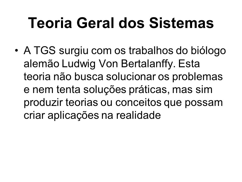Teoria Geral dos Sistemas A TGS surgiu com os trabalhos do biólogo alemão Ludwig Von Bertalanffy. Esta teoria não busca solucionar os problemas e nem