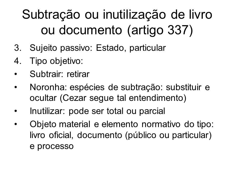 Subtração ou inutilização de livro ou documento (artigo 337) 3.Sujeito passivo: Estado, particular 4.Tipo objetivo: Subtrair: retirar Noronha: espécie