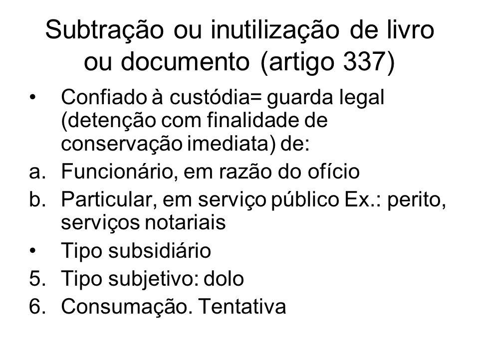 Subtração ou inutilização de livro ou documento (artigo 337) Confiado à custódia= guarda legal (detenção com finalidade de conservação imediata) de: a
