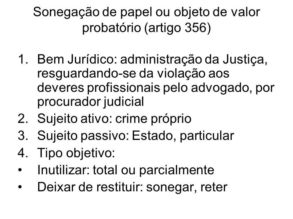 Sonegação de papel ou objeto de valor probatório (artigo 356) 1.Bem Jurídico: administração da Justiça, resguardando-se da violação aos deveres profis