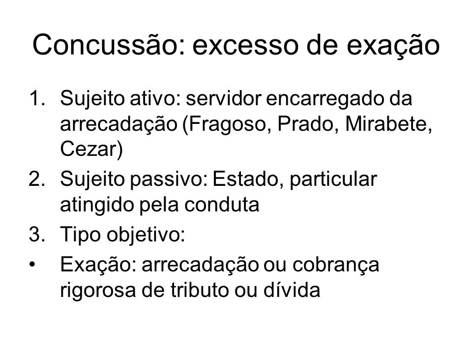 Concussão: excesso de exação 1.Sujeito ativo: servidor encarregado da arrecadação (Fragoso, Prado, Mirabete, Cezar) 2.Sujeito passivo: Estado, particu