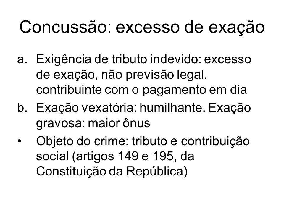 Concussão: excesso de exação a.Exigência de tributo indevido: excesso de exação, não previsão legal, contribuinte com o pagamento em dia b.Exação vexa