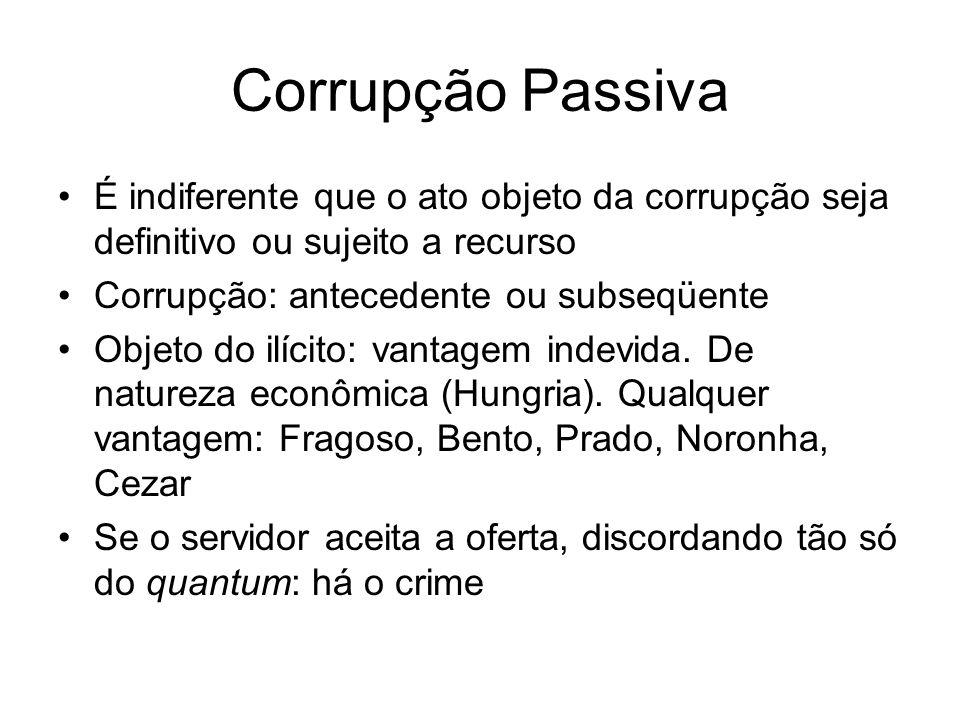 Corrupção Passiva É indiferente que o ato objeto da corrupção seja definitivo ou sujeito a recurso Corrupção: antecedente ou subseqüente Objeto do ilí