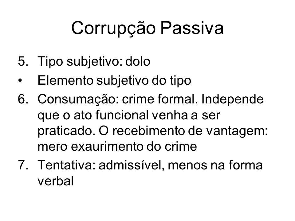 Corrupção Passiva 5.Tipo subjetivo: dolo Elemento subjetivo do tipo 6.Consumação: crime formal. Independe que o ato funcional venha a ser praticado. O