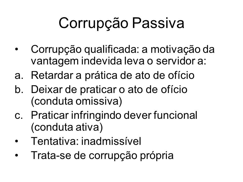 Corrupção Passiva Corrupção qualificada: a motivação da vantagem indevida leva o servidor a: a.Retardar a prática de ato de ofício b.Deixar de pratica