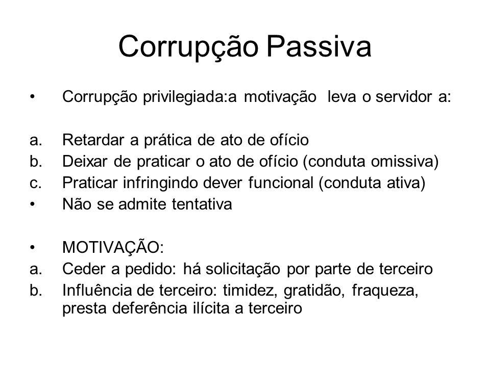 Corrupção Passiva Corrupção privilegiada:a motivação leva o servidor a: a.Retardar a prática de ato de ofício b.Deixar de praticar o ato de ofício (co