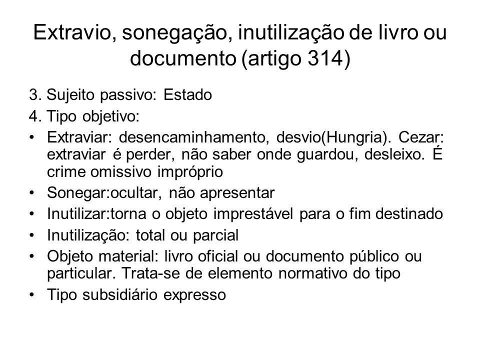 Extravio, sonegação, inutilização de livro ou documento (artigo 314) 3. Sujeito passivo: Estado 4. Tipo objetivo: Extraviar: desencaminhamento, desvio