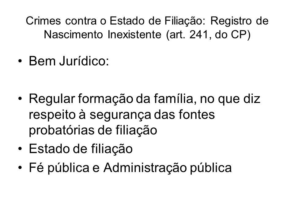 Crimes contra o Estado de Filiação: Registro de Nascimento Inexistente (art. 241, do CP) Bem Jurídico: Regular formação da família, no que diz respeit