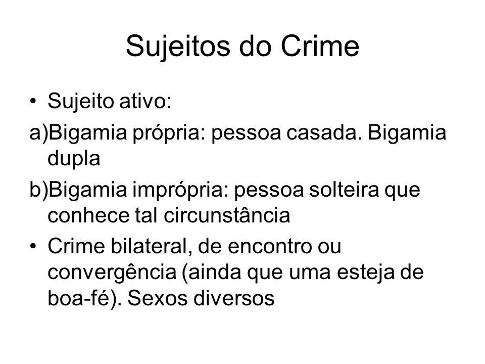 Sujeitos do Crime Sujeito ativo: a)Bigamia própria: pessoa casada. Bigamia dupla b)Bigamia imprópria: pessoa solteira que conhece tal circunstância Cr