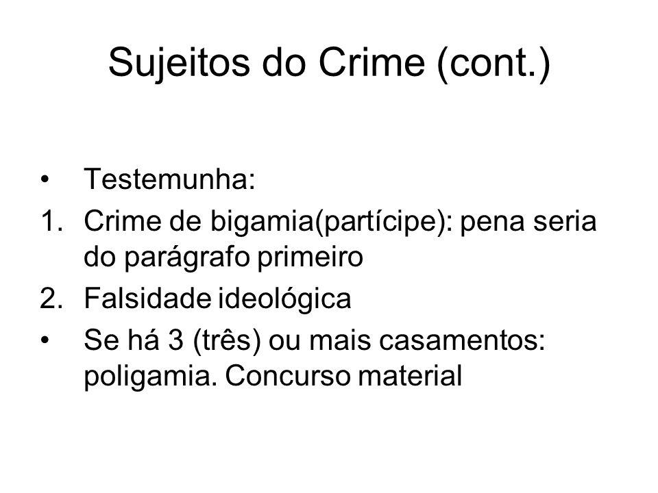 Sujeitos do Crime (cont.) Testemunha: 1.Crime de bigamia(partícipe): pena seria do parágrafo primeiro 2.Falsidade ideológica Se há 3 (três) ou mais ca