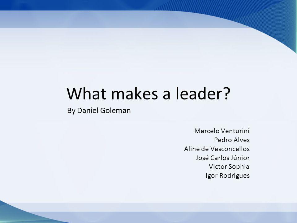 What makes a leader? Marcelo Venturini Pedro Alves Aline de Vasconcellos José Carlos Júnior Victor Sophia Igor Rodrigues By Daniel Goleman