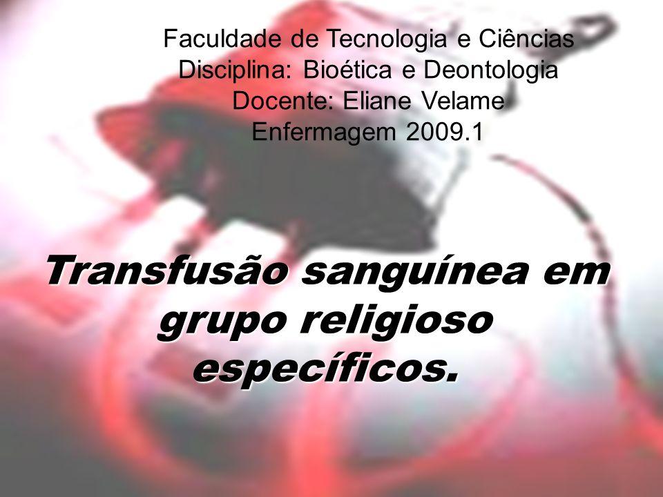 Faculdade de Tecnologia e Ciências Disciplina: Bioética e Deontologia Docente: Eliane Velame Enfermagem 2009.1 Transfusão sanguínea em grupo religioso