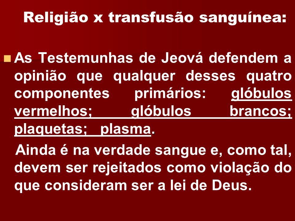Religião x transfusão sanguínea:. As Testemunhas de Jeová defendem a opinião que qualquer desses quatro componentes primários: glóbulos vermelhos; gló