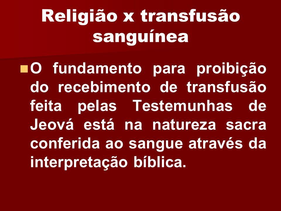 Religião x transfusão sanguínea O fundamento para proibição do recebimento de transfusão feita pelas Testemunhas de Jeová está na natureza sacra confe