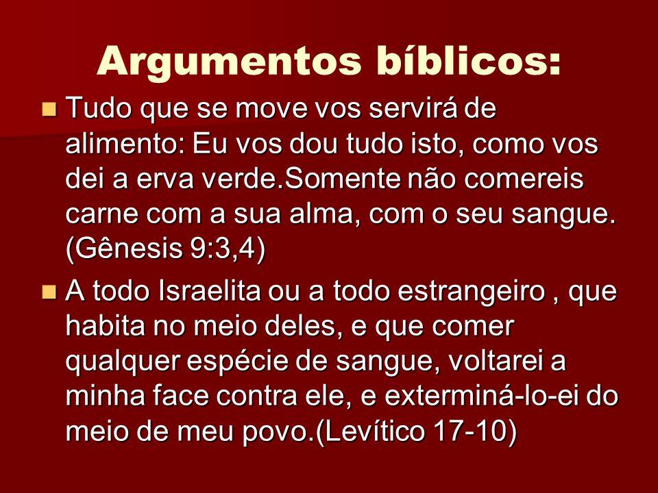 Argumentos bíblicos: Tudo que se move vos servirá de alimento: Eu vos dou tudo isto, como vos dei a erva verde.Somente não comereis carne com a sua al