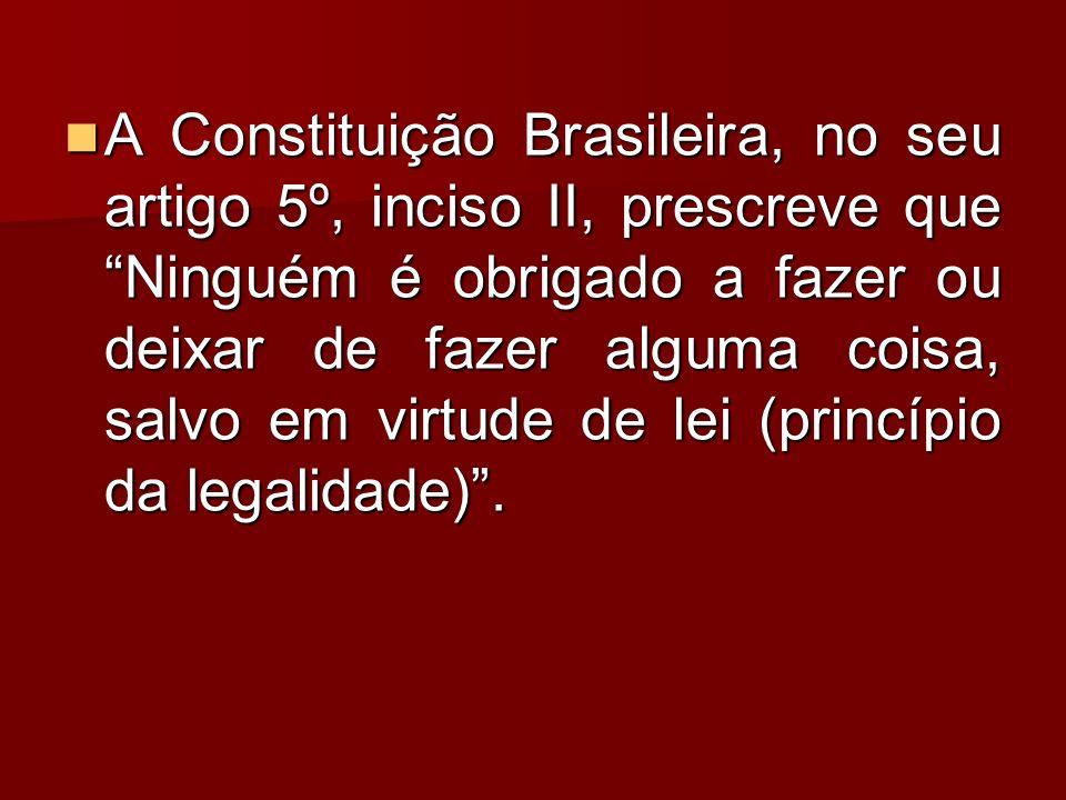 A Constituição Brasileira, no seu artigo 5º, inciso II, prescreve que Ninguém é obrigado a fazer ou deixar de fazer alguma coisa, salvo em virtude de