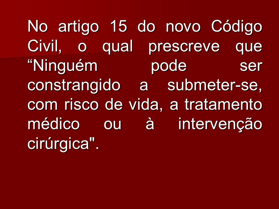 No artigo 15 do novo Código Civil, o qual prescreve que Ninguém pode ser constrangido a submeter-se, com risco de vida, a tratamento médico ou à inter