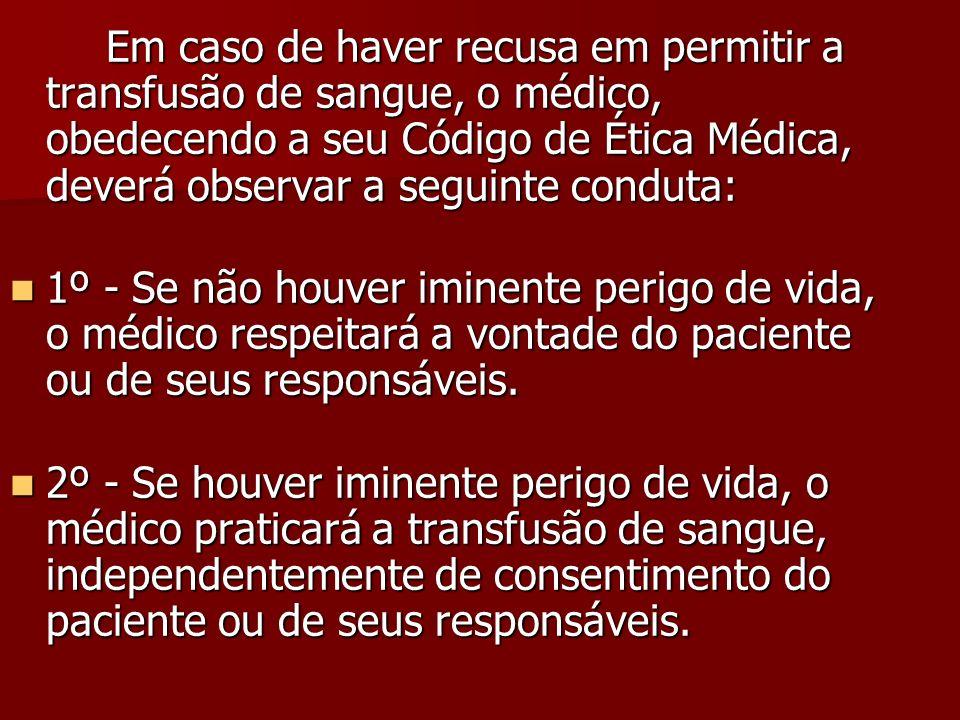 Em caso de haver recusa em permitir a transfusão de sangue, o médico, obedecendo a seu Código de Ética Médica, deverá observar a seguinte conduta: Em