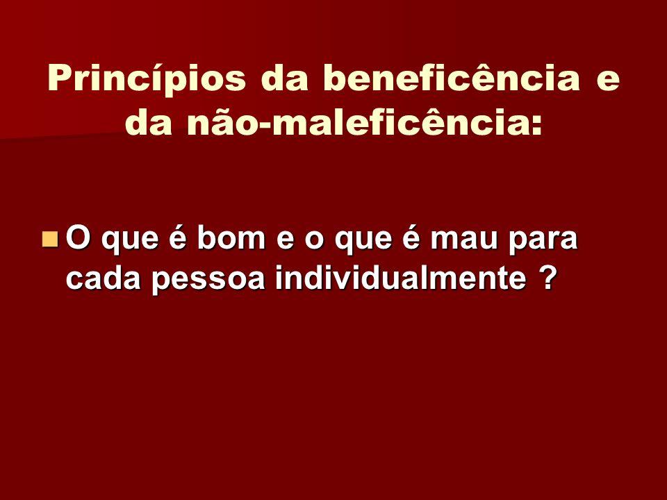 Princípios da beneficência e da não-maleficência: O que é bom e o que é mau para cada pessoa individualmente ? O que é bom e o que é mau para cada pes