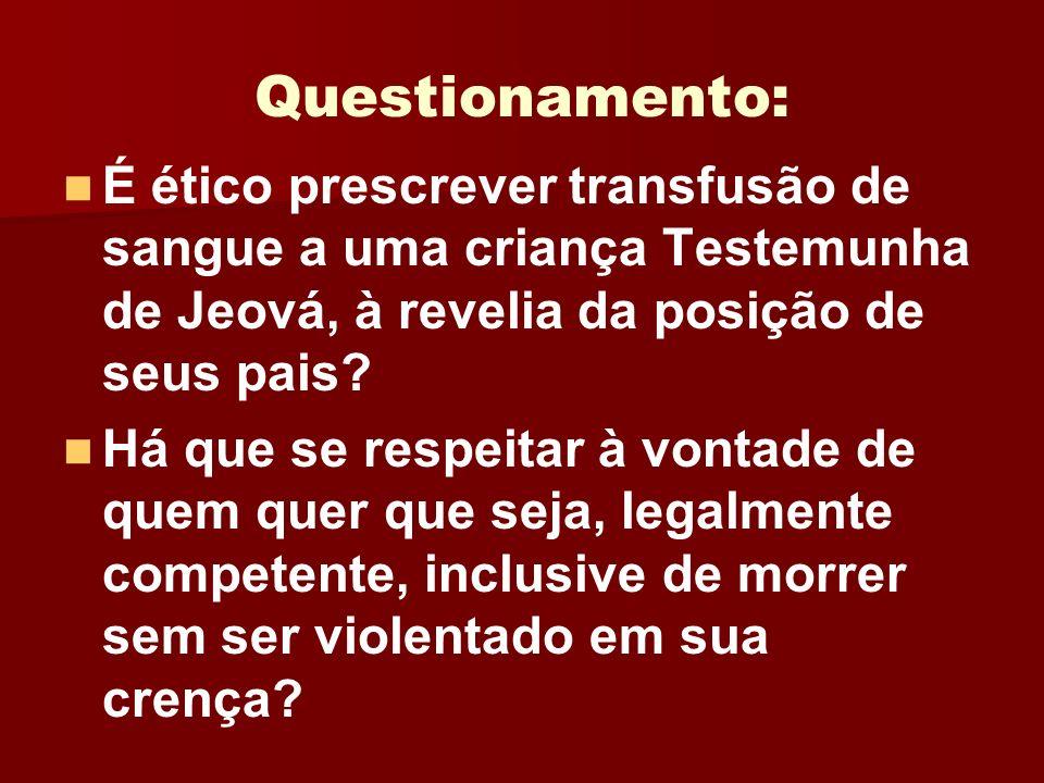 Questionamento: É ético prescrever transfusão de sangue a uma criança Testemunha de Jeová, à revelia da posição de seus pais? Há que se respeitar à vo