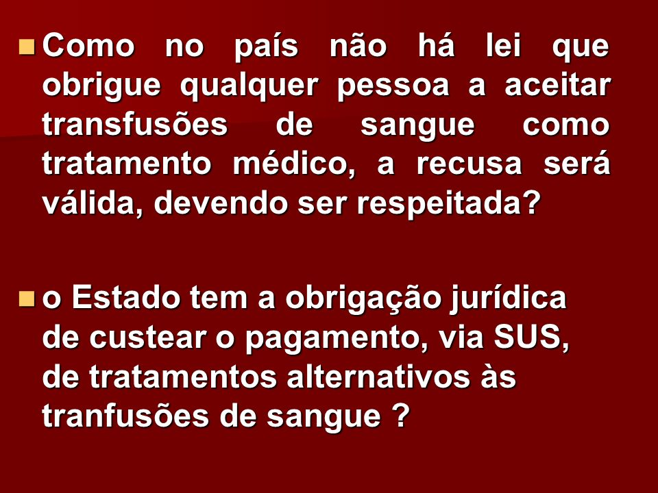 Como no país não há lei que obrigue qualquer pessoa a aceitar transfusões de sangue como tratamento médico, a recusa será válida, devendo ser respeita