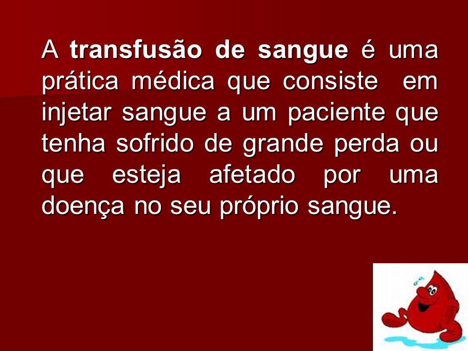 A transfusão de sangue é uma prática médica que consiste em injetar sangue a um paciente que tenha sofrido de grande perda ou que esteja afetado por u