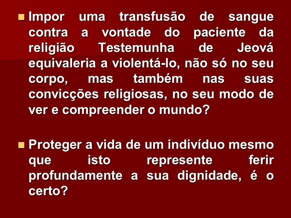 Impor uma transfusão de sangue contra a vontade do paciente da religião Testemunha de Jeová equivaleria a violentá-lo, não só no seu corpo, mas também