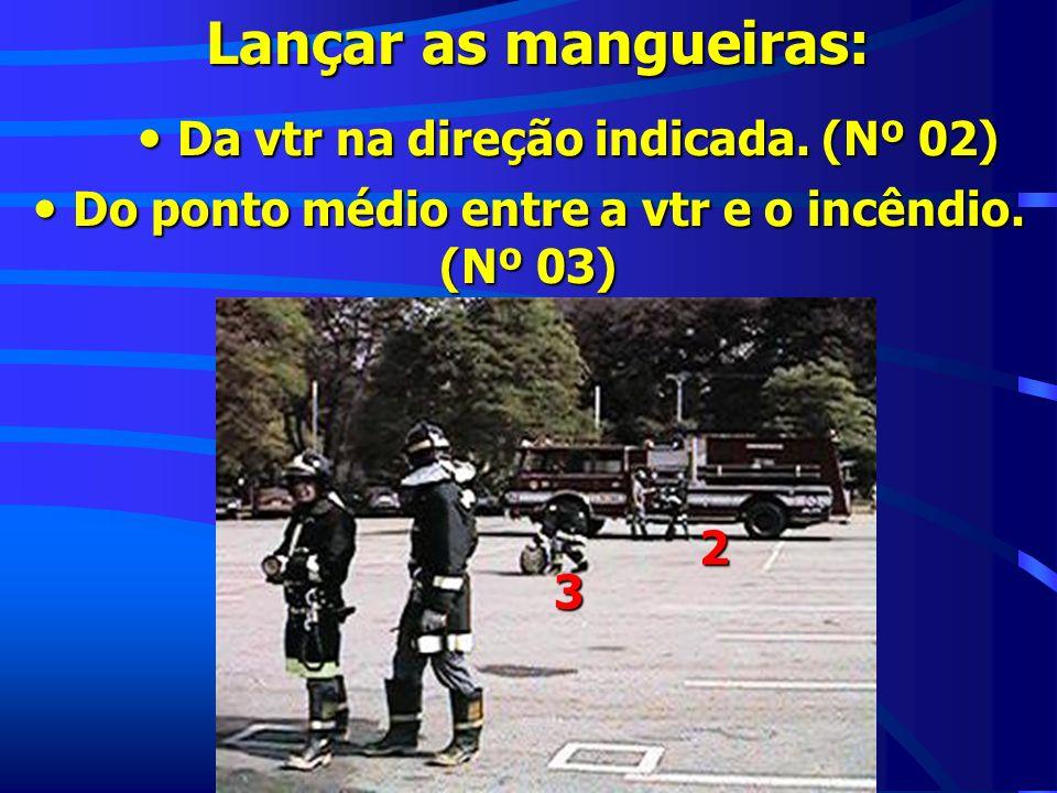 Lançar as mangueiras: Da vtr na direção indicada. (Nº 02) Da vtr na direção indicada. (Nº 02) Do ponto médio entre a vtr e o incêndio. (Nº 03) Do pont