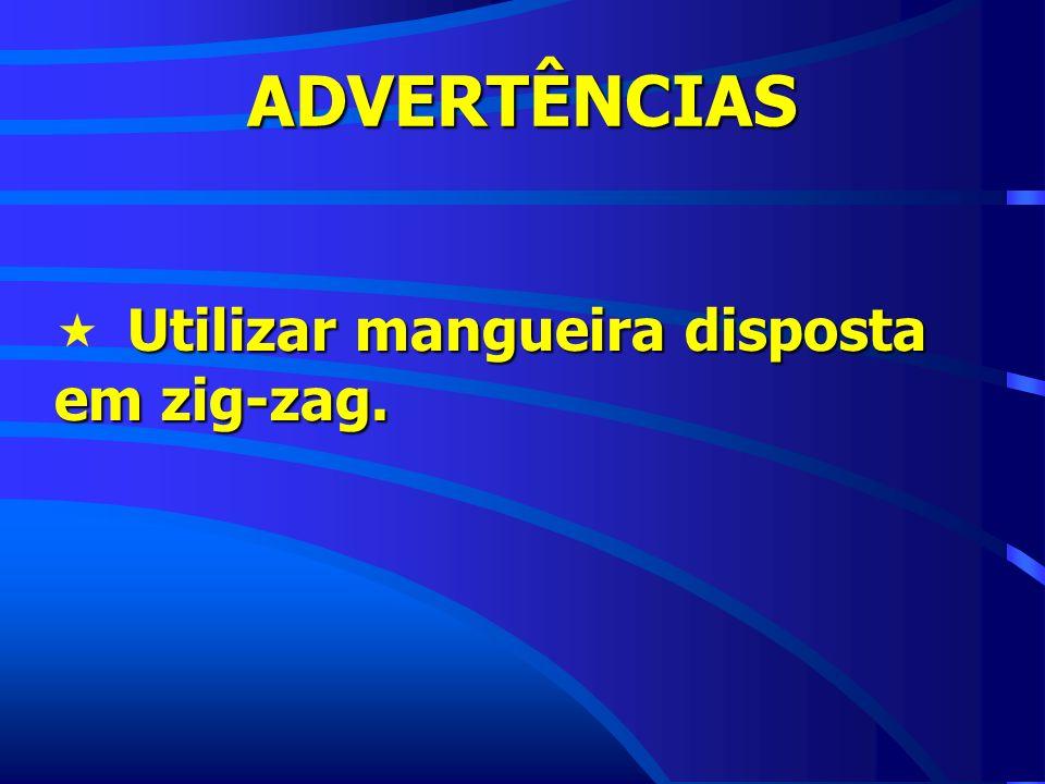 ADVERTÊNCIAS Utilizar mangueira disposta em zig-zag.