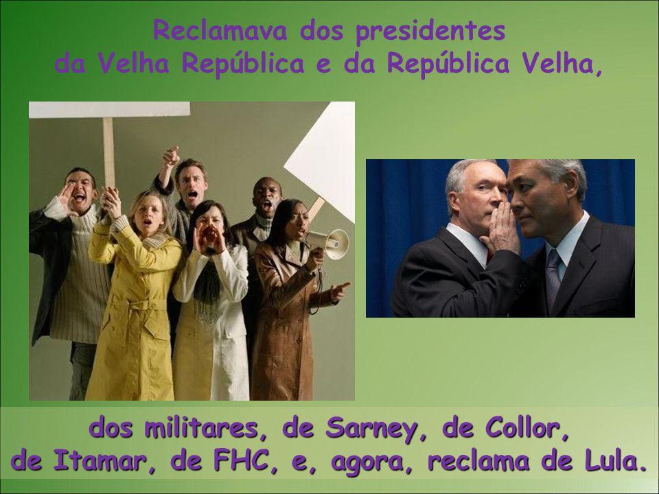 Reclamava dos presidentes da Velha República e da República Velha, dos militares, de Sarney, de Collor, de Itamar, de FHC, e, agora, reclama de Lula.