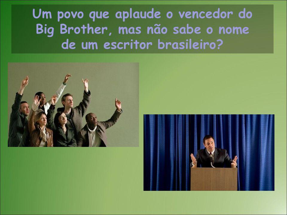 Um povo que aplaude o vencedor do Big Brother, mas não sabe o nome de um escritor brasileiro?