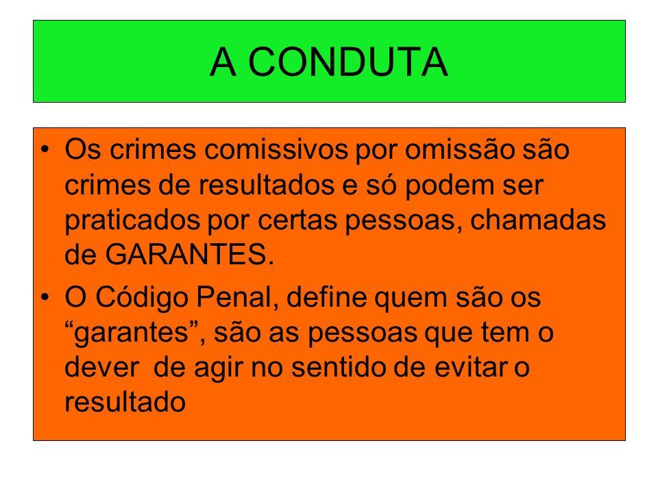 A CONDUTA Os crimes comissivos por omissão são crimes de resultados e só podem ser praticados por certas pessoas, chamadas de GARANTES. O Código Penal