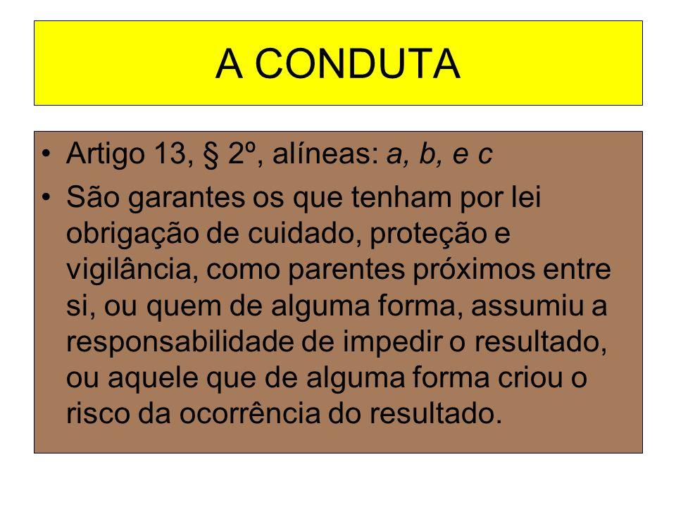 A CONDUTA Artigo 13, § 2º, alíneas: a, b, e c São garantes os que tenham por lei obrigação de cuidado, proteção e vigilância, como parentes próximos e