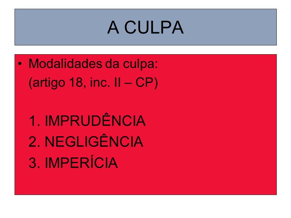 A CULPA Modalidades da culpa: (artigo 18, inc. II – CP) 1. IMPRUDÊNCIA 2. NEGLIGÊNCIA 3. IMPERÍCIA