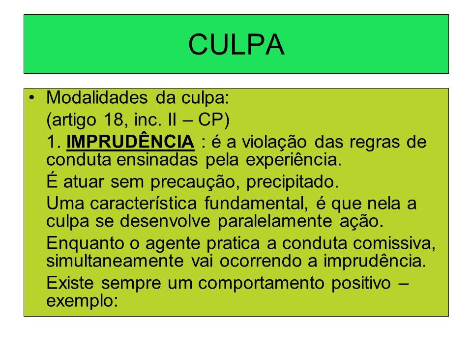 CULPA Modalidades da culpa: (artigo 18, inc. II – CP) 1. IMPRUDÊNCIA : é a violação das regras de conduta ensinadas pela experiência. É atuar sem prec