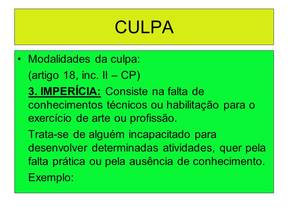 CULPA Modalidades da culpa: (artigo 18, inc. II – CP) 3. IMPERÍCIA: Consiste na falta de conhecimentos técnicos ou habilitação para o exercício de art
